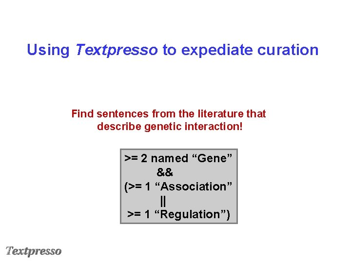 Using Textpresso to expediate curation Find sentences from the literature that describe genetic interaction!