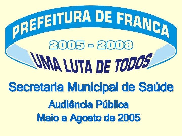 Secretaria Municipal de Saúde Audiência Pública Maio a Agosto de 2005