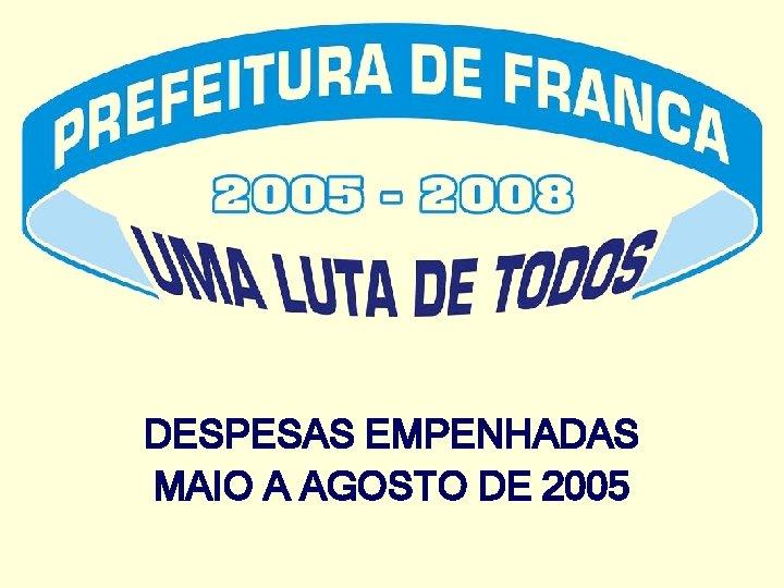 DESPESAS EMPENHADAS MAIO A AGOSTO DE 2005