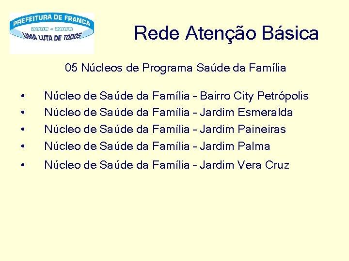 Rede Atenção Básica 05 Núcleos de Programa Saúde da Família • • Núcleo de
