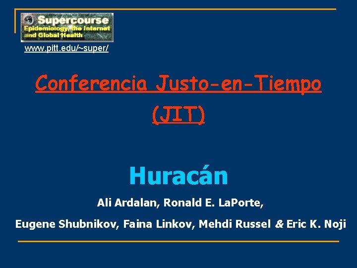 www. pitt. edu/~super/ Conferencia Justo-en-Tiempo (JIT) Huracán Ali Ardalan, Ronald E. La. Porte, Eugene