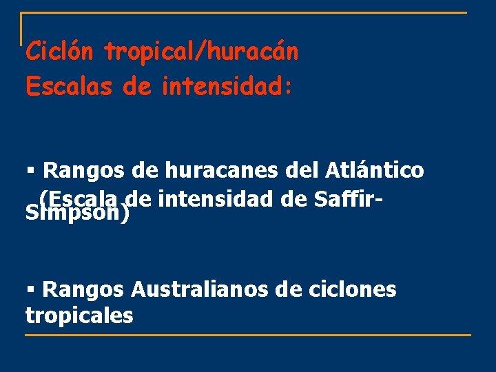 Ciclón tropical/huracán Escalas de intensidad: § Rangos de huracanes del Atlántico (Escala de intensidad