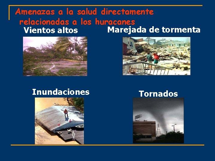 Amenazas a la salud directamente relacionadas a los huracanes Marejada de tormenta Vientos altos