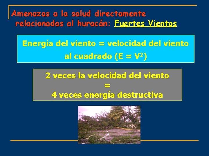 Amenazas a la salud directamente relacionadas al huracán: Fuertes Vientos Energía del viento =