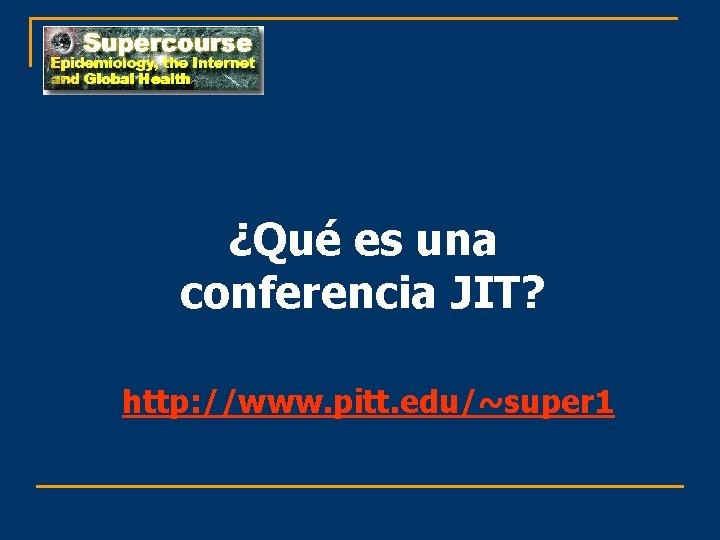 ¿Qué es una conferencia JIT? http: //www. pitt. edu/~super 1