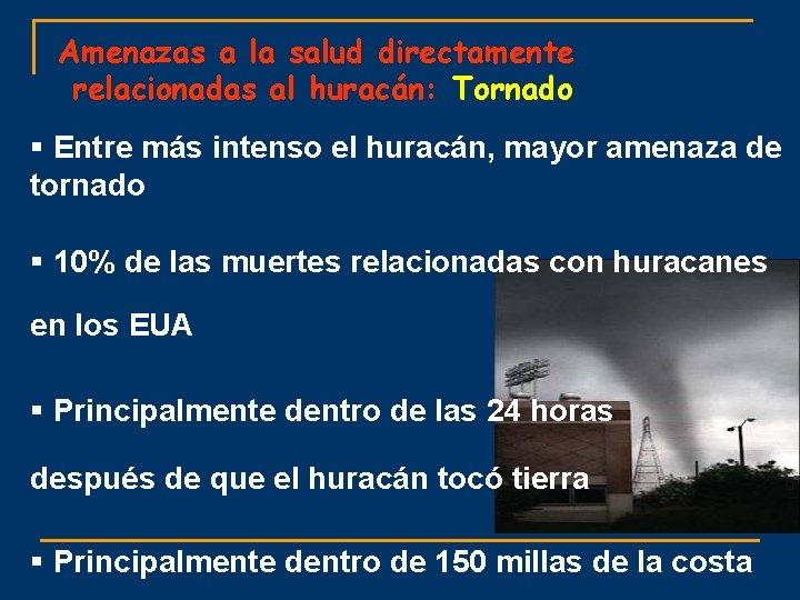 Amenazas a la salud directamente relacionadas al huracán: Tornado § Entre más intenso el