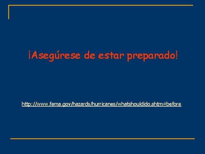¡Asegúrese de estar preparado! http: //www. fema. gov/hazards/hurricanes/whatshouldido. shtm#before