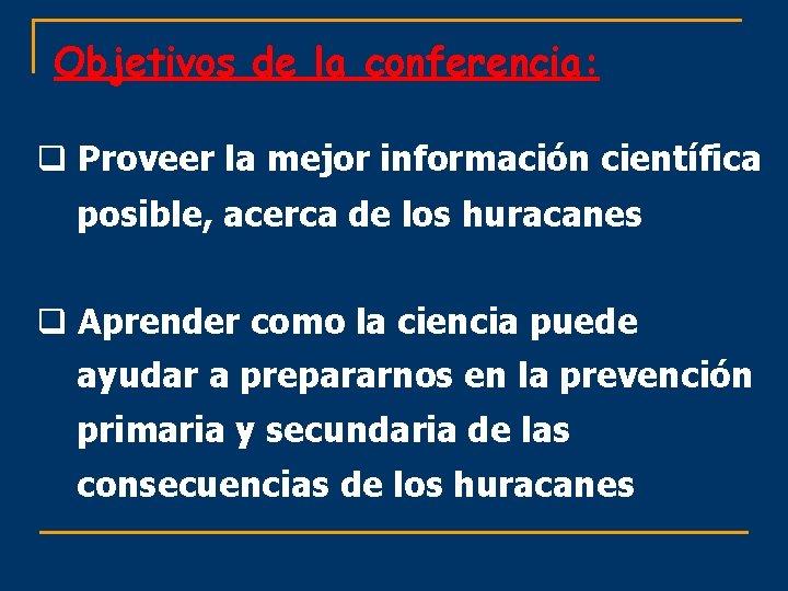 Objetivos de la conferencia: q Proveer la mejor información científica posible, acerca de los