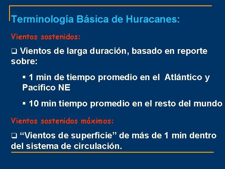 Terminología Básica de Huracanes: Vientos sostenidos: q Vientos de larga duración, basado en reporte