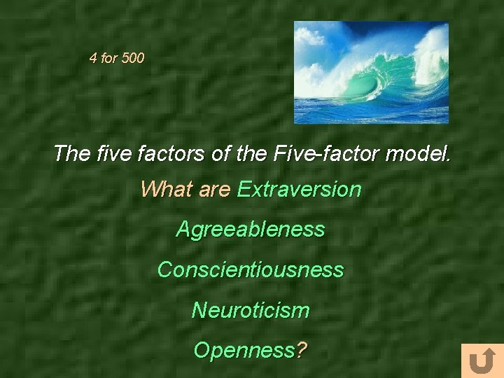 4 for 500 The five factors of the Five-factor model. What are Extraversion Agreeableness