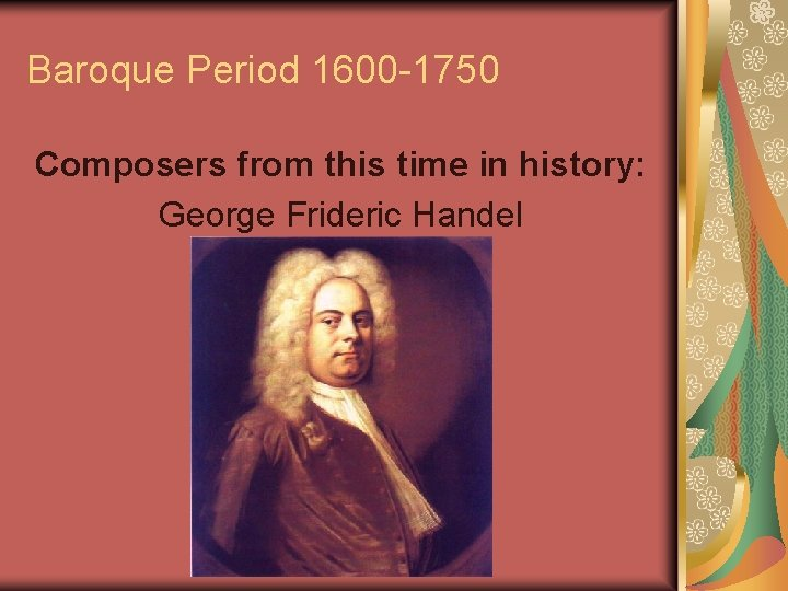 Baroque Period 1600 -1750 Composers from this time in history: George Frideric Handel