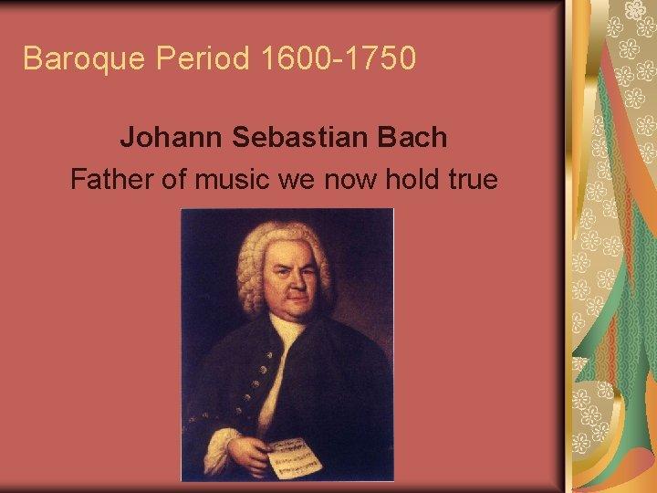 Baroque Period 1600 -1750 Johann Sebastian Bach Father of music we now hold true