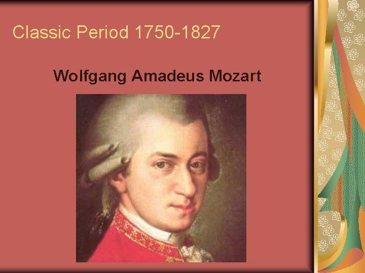 Classic Period 1750 -1827 Wolfgang Amadeus Mozart