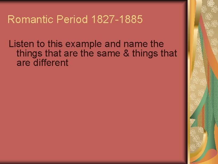 Romantic Period 1827 -1885 Listen to this example and name things that are the