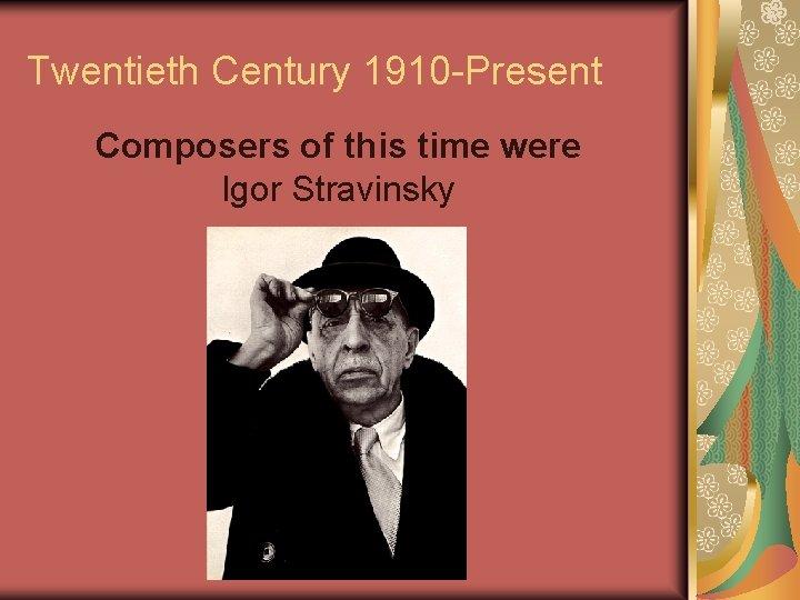 Twentieth Century 1910 -Present Composers of this time were Igor Stravinsky