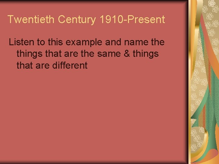 Twentieth Century 1910 -Present Listen to this example and name things that are the