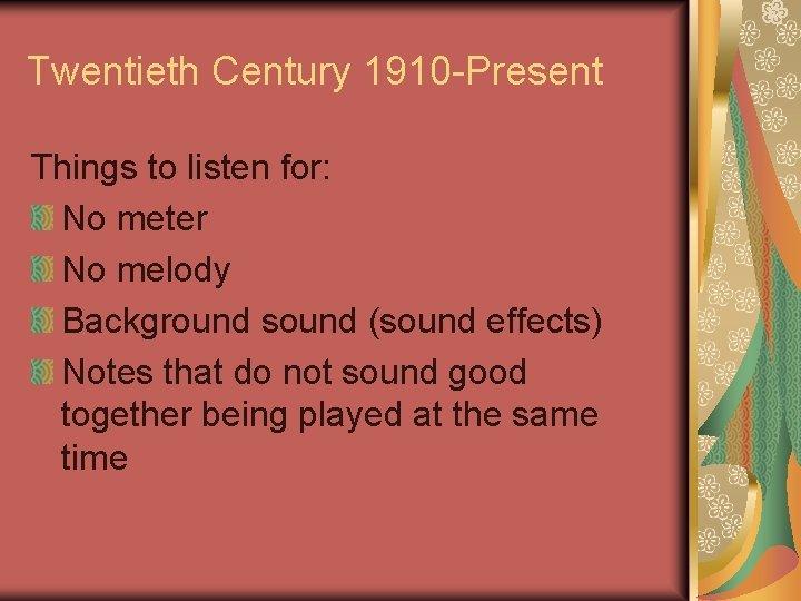 Twentieth Century 1910 -Present Things to listen for: No meter No melody Background sound