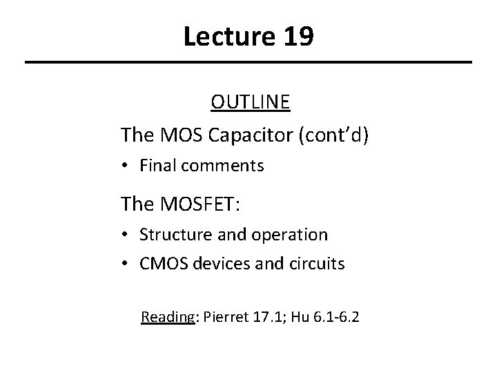 Lecture 19 OUTLINE The MOS Capacitor (cont'd) • Final comments The MOSFET: • Structure