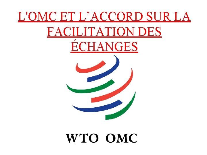 L'OMC ET L'ACCORD SUR LA FACILITATION DES ÉCHANGES