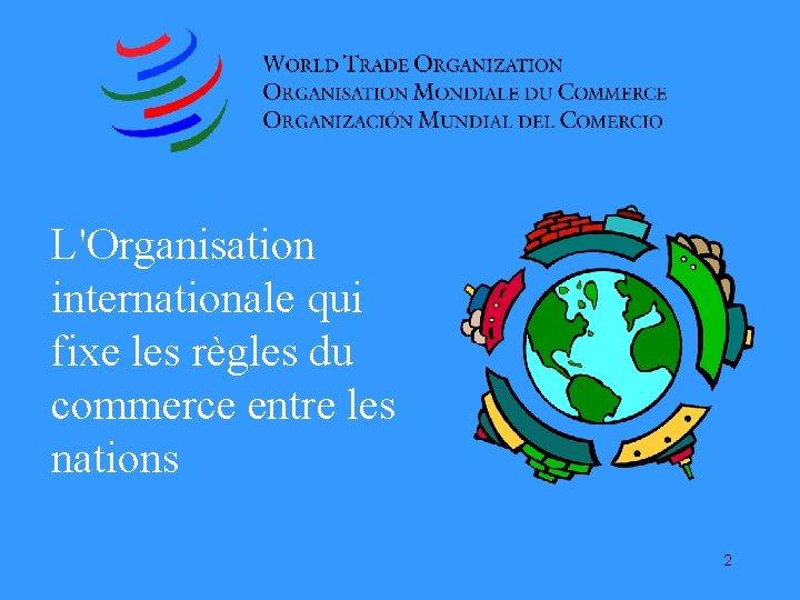 L'Organisation internationale qui fixe les règles du commerce entre les nations 2