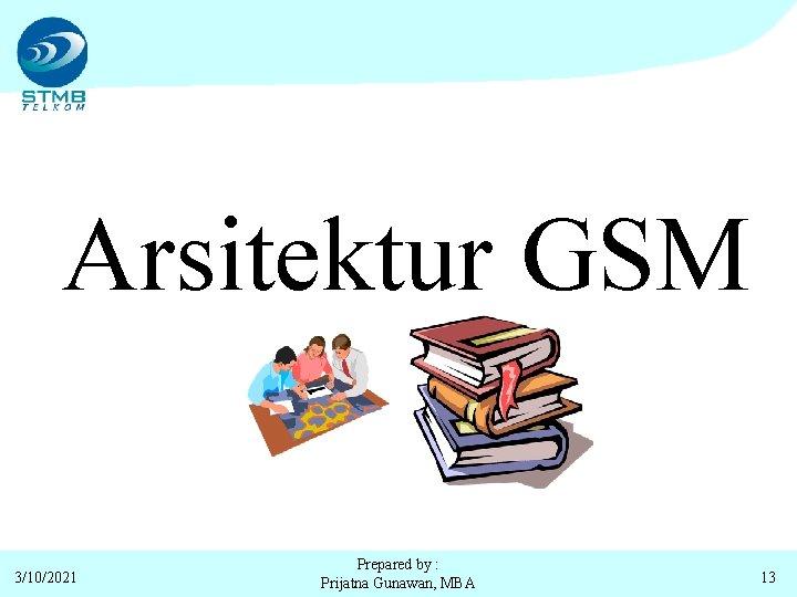 Arsitektur GSM 3/10/2021 Prepared by : Prijatna Gunawan, MBA 13