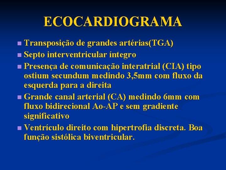 ECOCARDIOGRAMA Transposição de grandes artérias(TGA) n Septo interventricular íntegro n Presença de comunicação interatrial