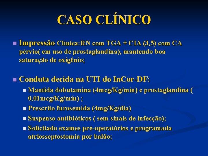 CASO CLÍNICO n Impressão Clínica: RN com TGA + CIA (3, 5) com CA