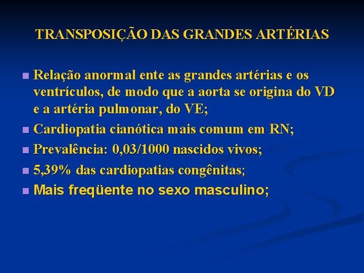 TRANSPOSIÇÃO DAS GRANDES ARTÉRIAS Relação anormal ente as grandes artérias e os ventrículos, de