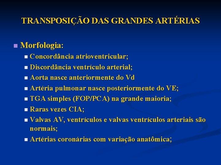 TRANSPOSIÇÃO DAS GRANDES ARTÉRIAS n Morfologia: n Concordância atrioventricular; n Discordância ventrículo arterial; n