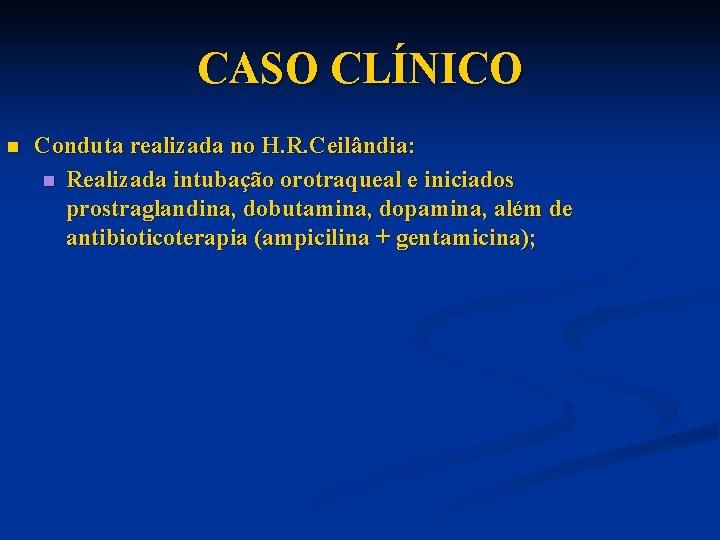 CASO CLÍNICO n Conduta realizada no H. R. Ceilândia: n Realizada intubação orotraqueal e