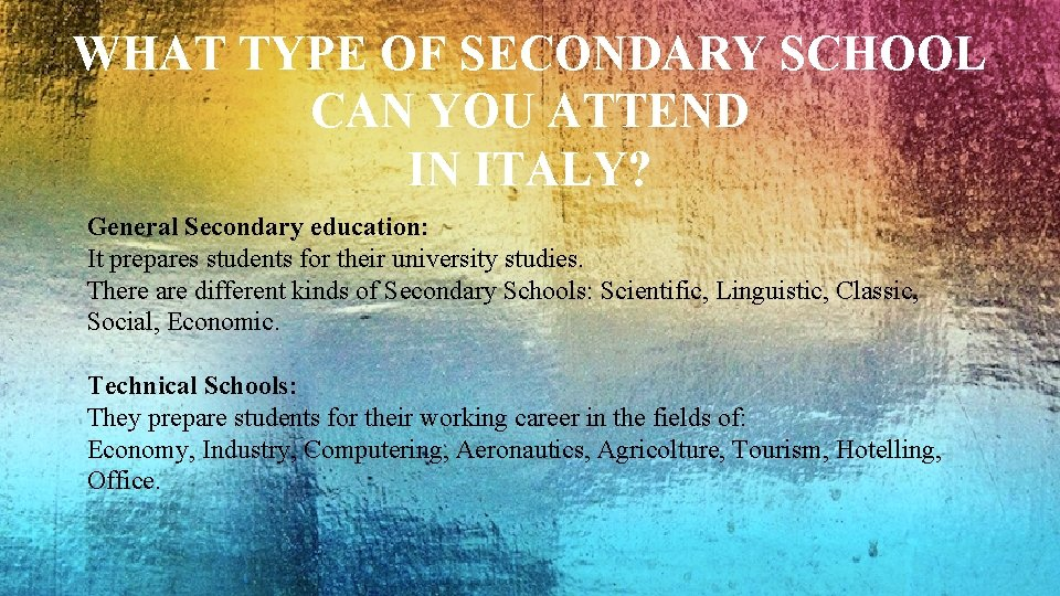 WHAT TYPE OF SECONDARY SCHOOL CAN YOU ATTEND IN ITALY? General Secondary education: It