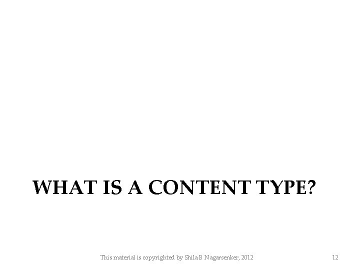 WHAT IS A CONTENT TYPE? This material is copyrighted by Shila B Nagarsenker, 2012