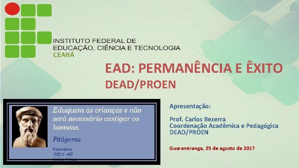 EAD: PERMANÊNCIA E ÊXITO DEAD/PROEN Apresentação: Prof. Carlos Bezerra Coordenação Acadêmica e Pedagógica DEAD/PROEN