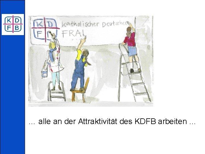 … alle an der Attraktivität des KDFB arbeiten …