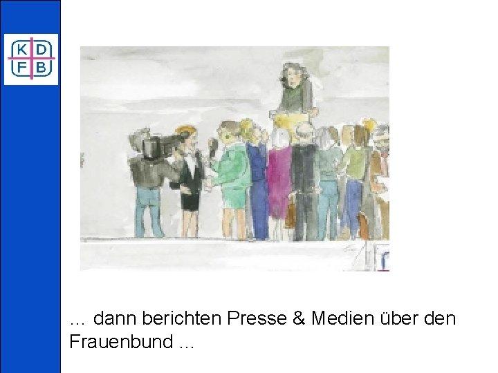 … dann berichten Presse & Medien über den Frauenbund …