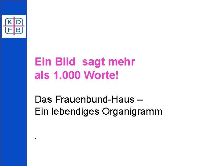 Ein Bild sagt mehr als 1. 000 Worte! Das Frauenbund-Haus – Ein lebendiges Organigramm.