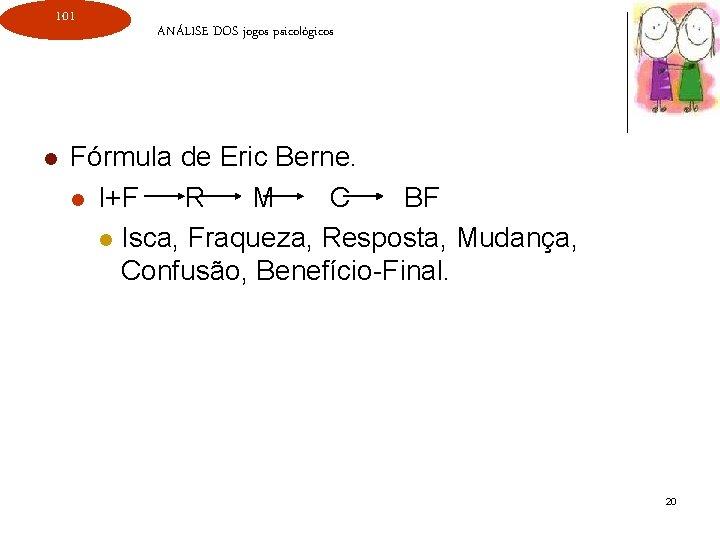 101 l ANÁLISE DOS jogos psicológicos Fórmula de Eric Berne. l I+F R M