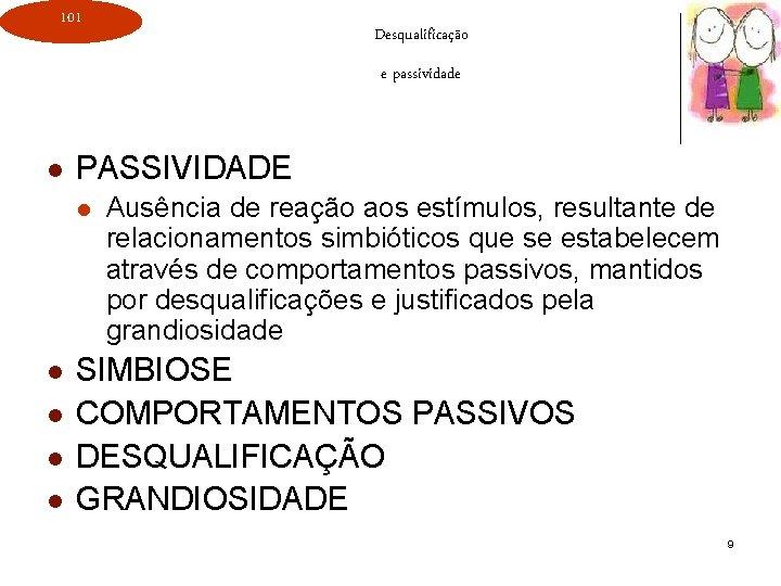 101 Desqualificação e passividade l PASSIVIDADE l l l Ausência de reação aos estímulos,