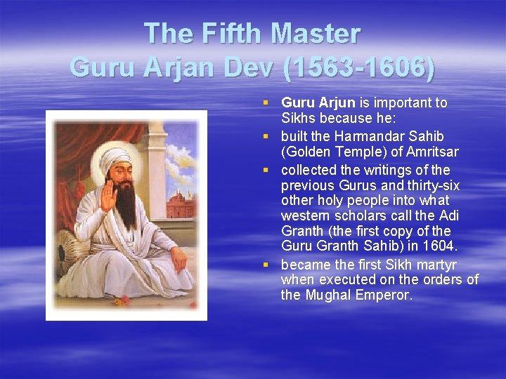 The Fifth Master Guru Arjan Dev (1563 -1606) § Guru Arjun is important to