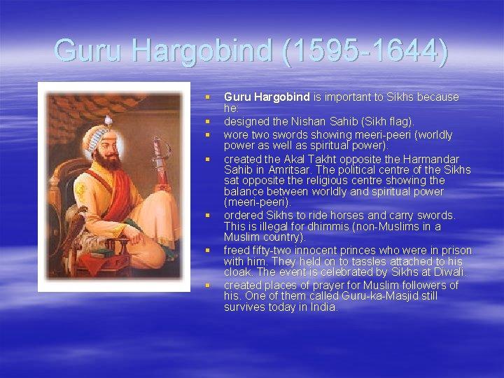 Guru Hargobind (1595 -1644) § § § § Guru Hargobind is important to Sikhs