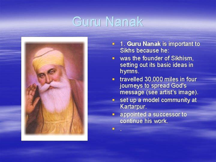 Guru Nanak § 1. Guru Nanak is important to Sikhs because he: § was