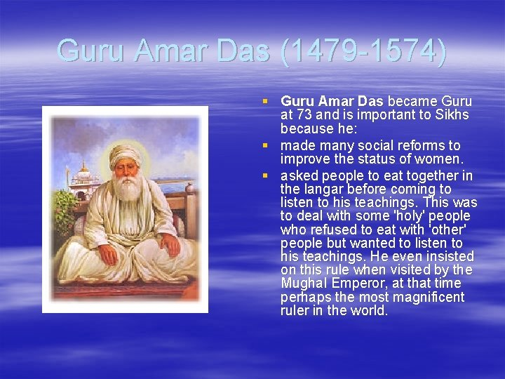 Guru Amar Das (1479 -1574) § Guru Amar Das became Guru at 73 and