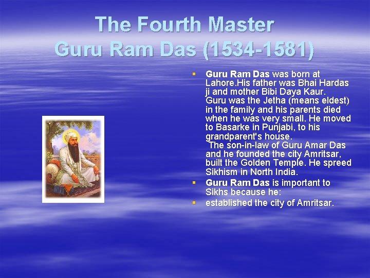 The Fourth Master Guru Ram Das (1534 -1581) § Guru Ram Das was born
