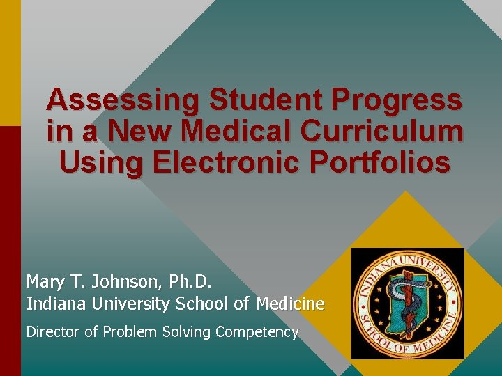 Assessing Student Progress in a New Medical Curriculum Using Electronic Portfolios Mary T. Johnson,