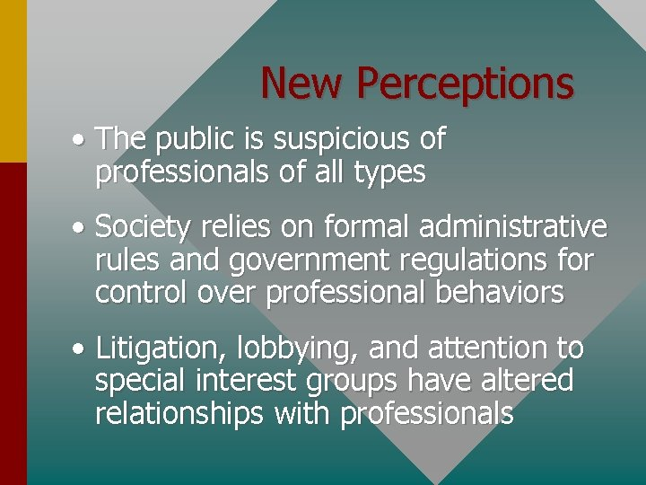 New Perceptions • The public is suspicious of professionals of all types • Society