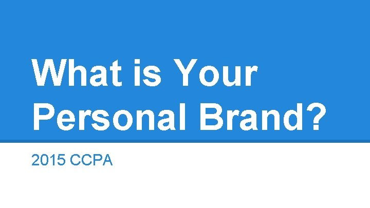 What is Your Personal Brand? 2015 CCPA