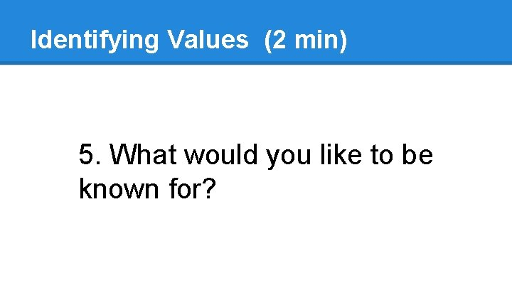 Identifying Values (2 min) 5. What would you like to be known for?