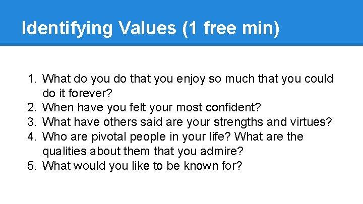 Identifying Values (1 free min) 1. What do you do that you enjoy so