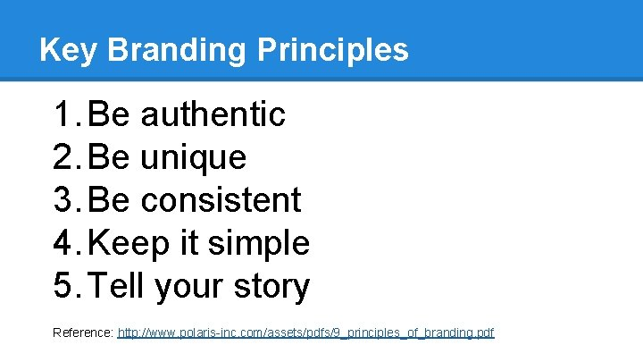 Key Branding Principles 1. Be authentic 2. Be unique 3. Be consistent 4. Keep