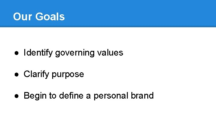 Our Goals ● Identify governing values ● Clarify purpose ● Begin to define a